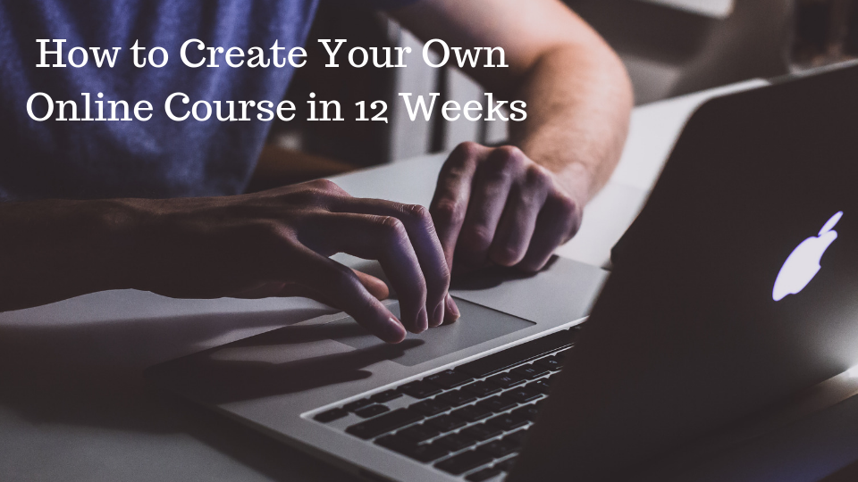 How to Create Your Own Online Course in 12 Weeks
